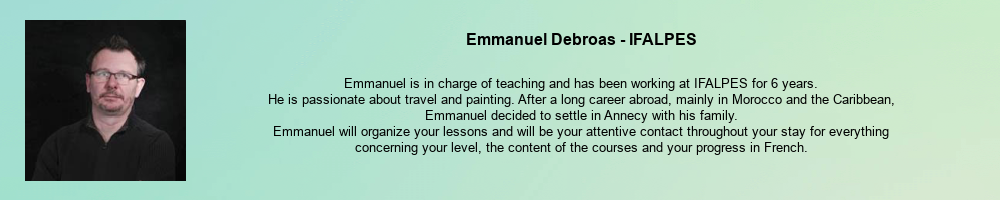 Emmanuel Debroas - IFALPES: Emmanuel is in charge of teaching and has been working at IFALPES for 6 years. He is passionate about travel and painting. After a long career abroad, mainly in Morocco and the Caribbean, Emmanuel decided to settle in Annecy with his family. Emmanuel will organize your lessons and will be your attentive contact throughout your stay for everything concerning your level, the content of the courses and your progress in French.