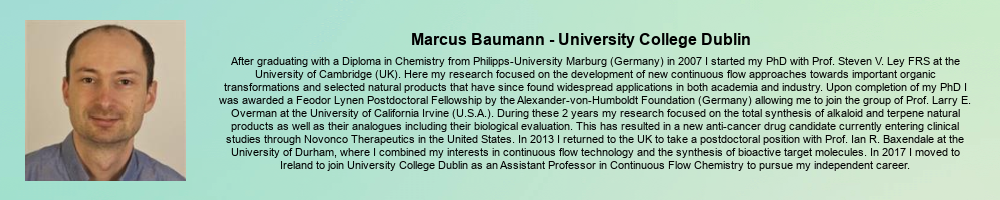 Marcus Baumann - University College Dublin: After graduating with a Diploma in Chemistry from Philipps-University Marburg (Germany) in 2007 I started my PhD with Prof. Steven V. Ley FRS at the University of Cambridge (UK). Here my research focused on the development of new continuous flow approaches towards important organic transformations and selected natural products that have since found widespread applications in both academia and industry. Upon completion of my PhD I was awarded a Feodor Lynen Postdoctoral Fellowship by the Alexander-von-Humboldt Foundation (Germany) allowing me to join the group of Prof. Larry E. Overman at the University of California Irvine (U.S.A.). During these 2 years my research focused on the total synthesis of alkaloid and terpene natural products as well as their analogues including their biological evaluation. This has resulted in a new anti-cancer drug candidate currently entering clinical studies through Novonco Therapeutics in the United States. In 2013 I returned to the UK to take a postdoctoral position with Prof. Ian R. Baxendale at the University of Durham, where I combined my interests in continuous flow technology and the synthesis of bioactive target molecules. In 2017 I moved to Ireland to join University College Dublin as an Assistant Professor in Continuous Flow Chemistry to pursue my independent career.