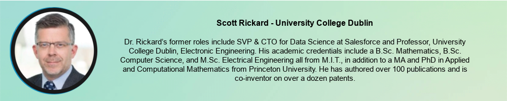 Scott Rickard - University College Dublin: Dr. Rickard's former roles include SVP & CTO for Data Science at Salesforce and Professor, University College Dublin, Electronic Engineering. His academic credentials include a B.Sc. Mathematics, B.Sc. Computer Science, and M.Sc. Electrical Engineering all from M.I.T., in addition to a MA and PhD in Applied and Computational Mathematics from Princeton University. He has authored over 100 publications and is co-inventor on over a dozen patents.