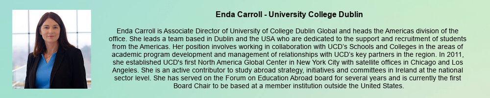 Enda Carroll - University College Dublin: Enda Carroll is Associate Director of University of College Dublin Global and heads the Americas division of the office. She leads a team based in Dublin and the USA who are dedicated to the support and recruitment of students from the Americas. Her position involves working in collaboration with UCD's Schools and Colleges in the areas of academic program development and management of relationships with UCD's key partners in the region. In 2011, she established UCD's first North America Global Center in New York City with satellite offices in Chicago and Los Angeles. She is an active contributor to study abroad strategy, initiatives and committees in Ireland at the national sector level. She has served on the Forum on Education Abroad board for several years and is currently the first Board Chair to be based at a member institution outside the United States.