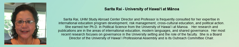 Sarita Rai - University of Hawaii at Manoa: Sarita Rai, UHM Study Abroad Center Director and Professor is frequently consulted for her expertise in international education program development, risk management, cross-cultural education, and political action. She earned her Ph.D. in Political Science from the University of Hawai`i at Manoa. Her research and publications are in the areas of international education, modern languages, and shared governance. Her most recent research focuses on governance in the University setting and the role of the faculty. She is a Board Director of the University of Hawai`i Professional Assembly and is its Outreach Committee Chair.