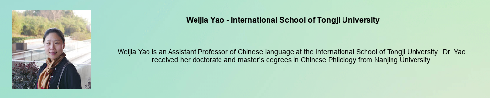 Weijia Yao - International School of Tongji University: Weijia Yao is an Assistant Professor of Chinese language at the International School of Tongji University. Dr. Yao received her doctorate and master's degrees in Chinese Philology from Nanjing University.