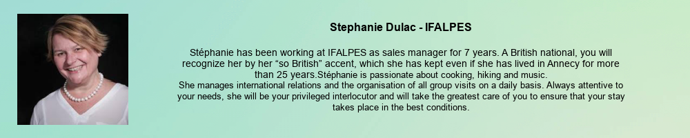 """Stephanie Dulac - IFALPES: Stéphanie has been working at IFALPES as sales manager for 7 years. A British national, you will recognize her by her """"so British"""" accent, which she has kept even if she has lived in Annecy for more than 25 years. Stéphanie is passionate about cooking, hiking and music. She manages international relations and the organisation of all group visits on a daily basis. Always attentive to your needs, she will be your privileged interlocutor and will take the greatest care of you to ensure that your stay takes place in the best conditions."""