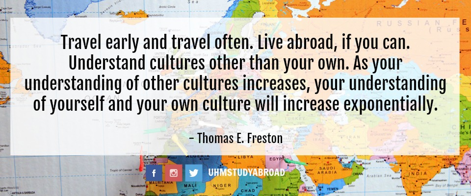 """""""Travel early and travel often. Live abroad, if you can. Understand cultures other than your own. As your understanding of other cultures increases, your understanding of yourself and your own culture will increase exponentially."""" - Thomas E. Freston"""